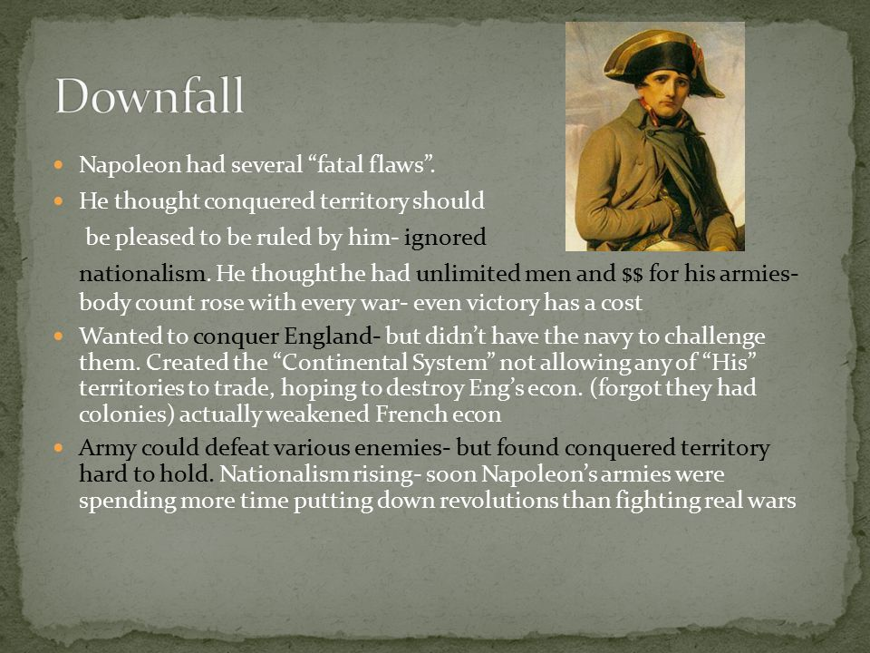 """Napoleon had several """"fatal flaws"""". He thought conquered territory should be pleased to be ruled by him- ignored nationalism. He thought he had unlimi"""