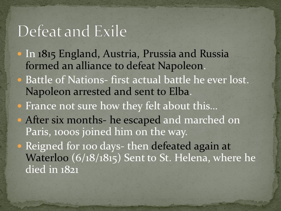 In 1815 England, Austria, Prussia and Russia formed an alliance to defeat Napoleon. Battle of Nations- first actual battle he ever lost. Napoleon arre