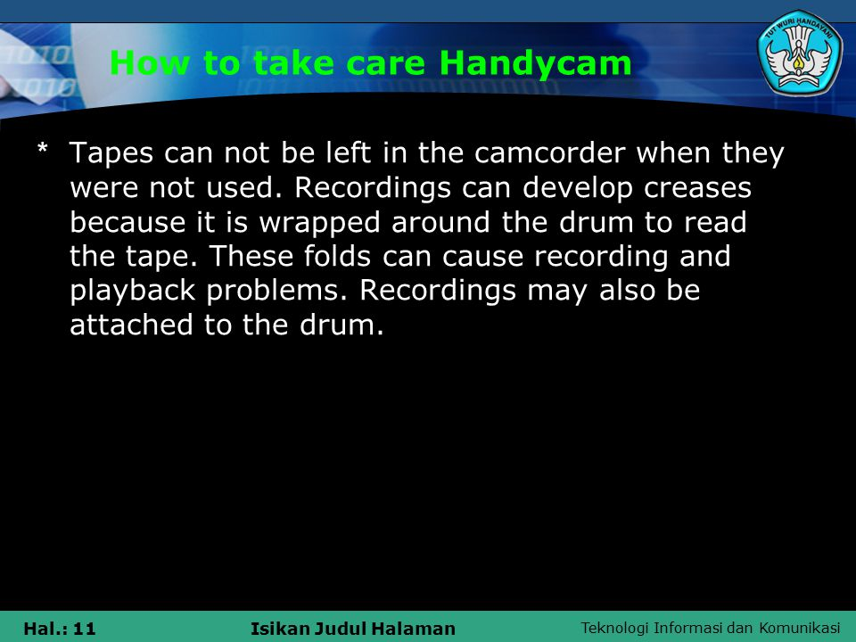 Teknologi Informasi dan Komunikasi Hal.: 11Isikan Judul Halaman * Tapes can not be left in the camcorder when they were not used.
