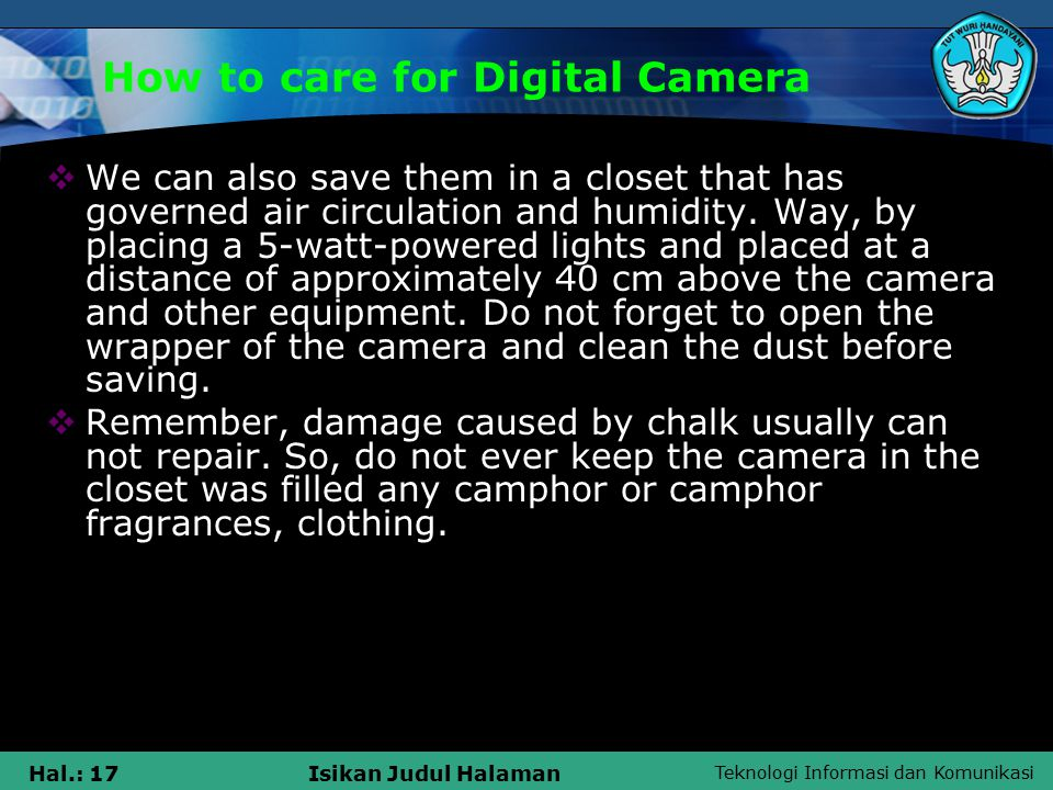 Teknologi Informasi dan Komunikasi Hal.: 17Isikan Judul Halaman How to care for Digital Camera  We can also save them in a closet that has governed air circulation and humidity.