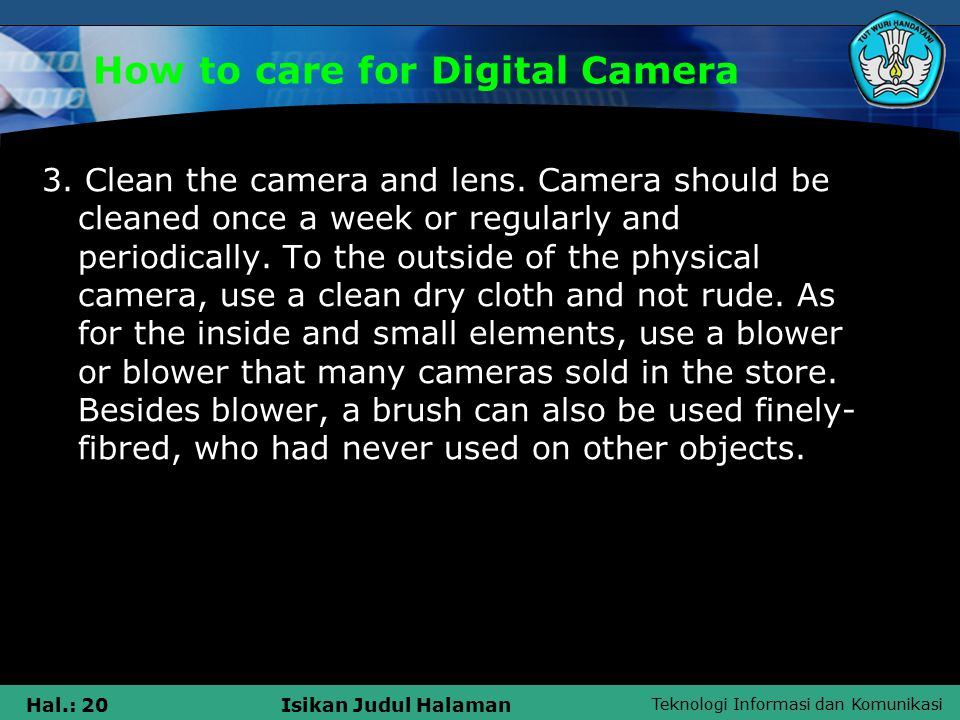 Teknologi Informasi dan Komunikasi Hal.: 21Isikan Judul Halaman How to care for Digital Camera To clean the lens stains, such as affected finger or water oily sweat from the user, use the special tissue sold in stores.