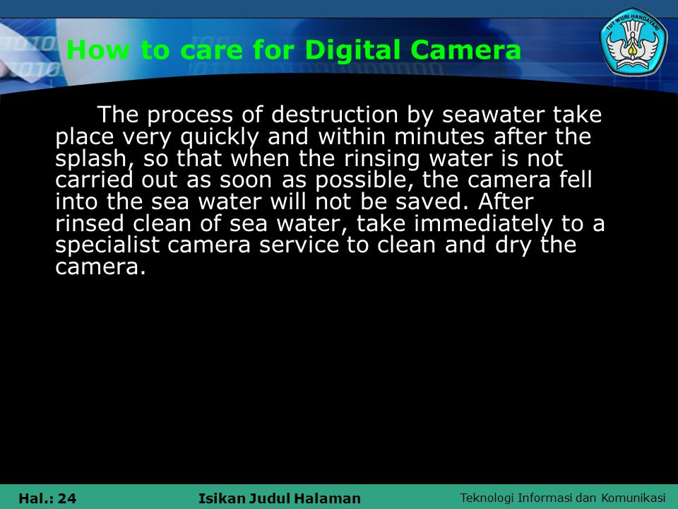Teknologi Informasi dan Komunikasi Hal.: 24Isikan Judul Halaman How to care for Digital Camera The process of destruction by seawater take place very quickly and within minutes after the splash, so that when the rinsing water is not carried out as soon as possible, the camera fell into the sea water will not be saved.