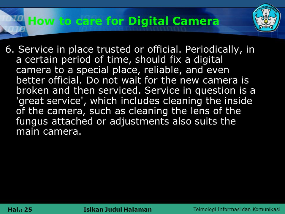 Teknologi Informasi dan Komunikasi Hal.: 26Isikan Judul Halaman How to care for Digital Camera Do not be too frequent washing or cleaning the lens inside when moldy.