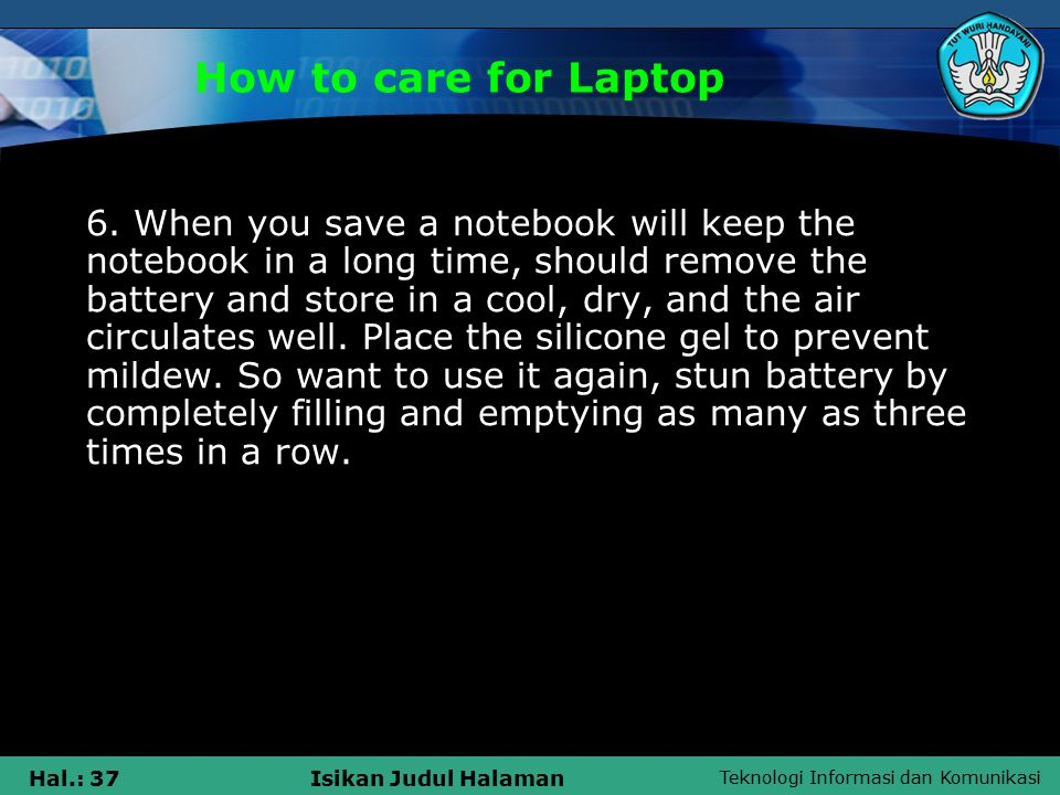 Teknologi Informasi dan Komunikasi Hal.: 37Isikan Judul Halaman How to care for Laptop 6.