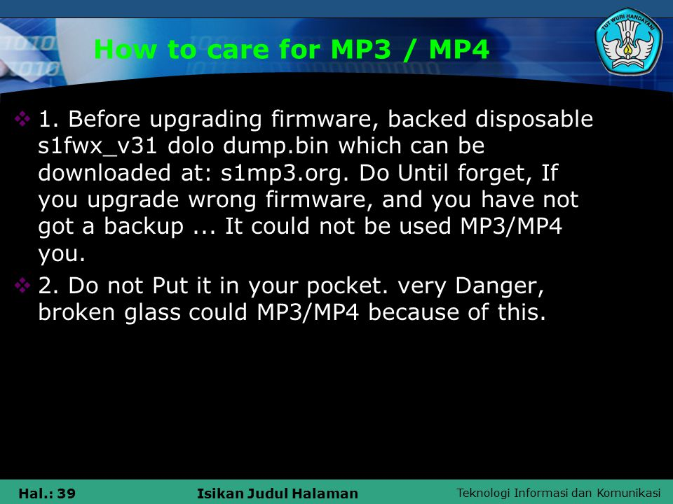 Teknologi Informasi dan Komunikasi Hal.: 39Isikan Judul Halaman How to care for MP3 / MP4  1.