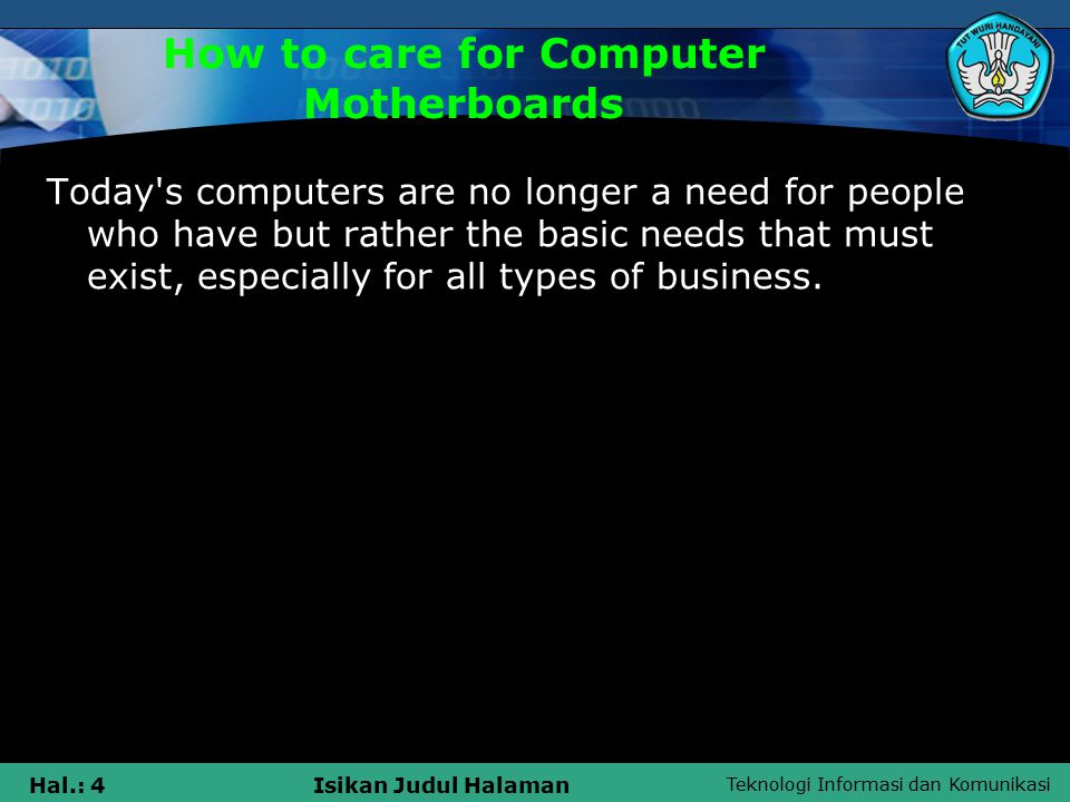 Teknologi Informasi dan Komunikasi Hal.: 4Isikan Judul Halaman How to care for Computer Motherboards Today s computers are no longer a need for people who have but rather the basic needs that must exist, especially for all types of business.