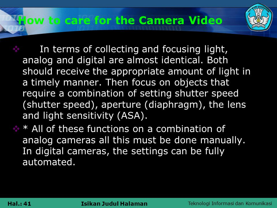 Teknologi Informasi dan Komunikasi Hal.: 41Isikan Judul Halaman How to care for the Camera Video  In terms of collecting and focusing light, analog and digital are almost identical.