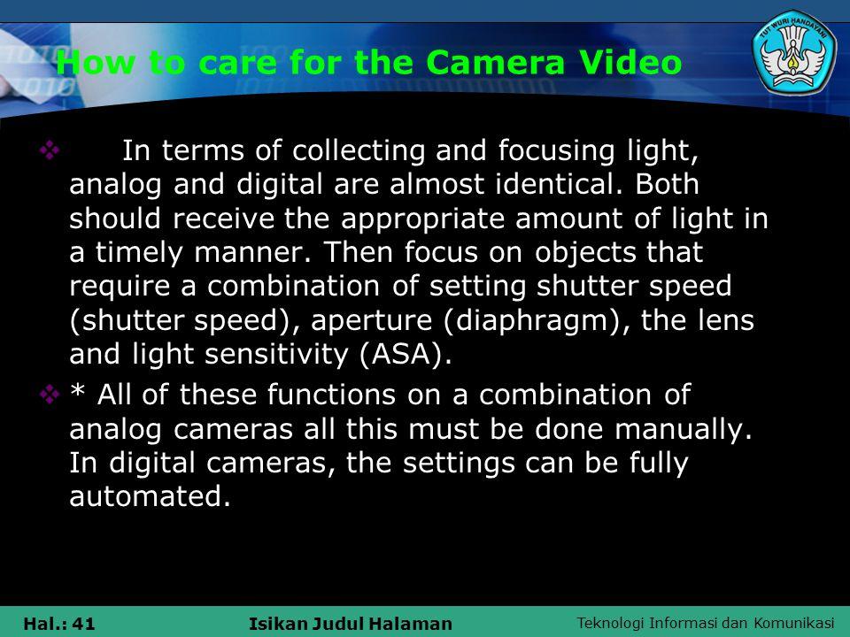 Teknologi Informasi dan Komunikasi Hal.: 41Isikan Judul Halaman How to care for the Camera Video  In terms of collecting and focusing light, analog and digital are almost identical.
