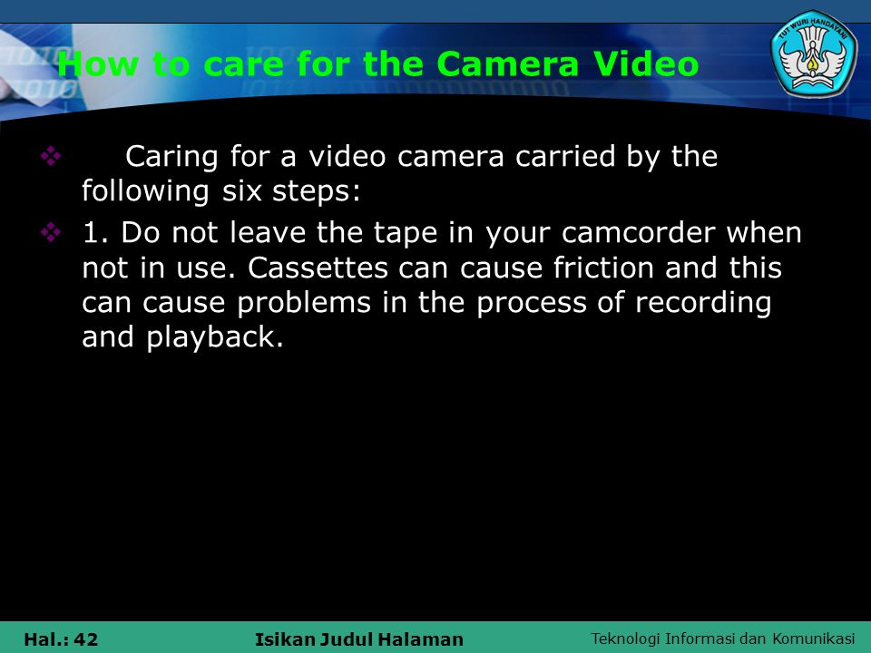 Teknologi Informasi dan Komunikasi Hal.: 42Isikan Judul Halaman How to care for the Camera Video  Caring for a video camera carried by the following six steps:  1.