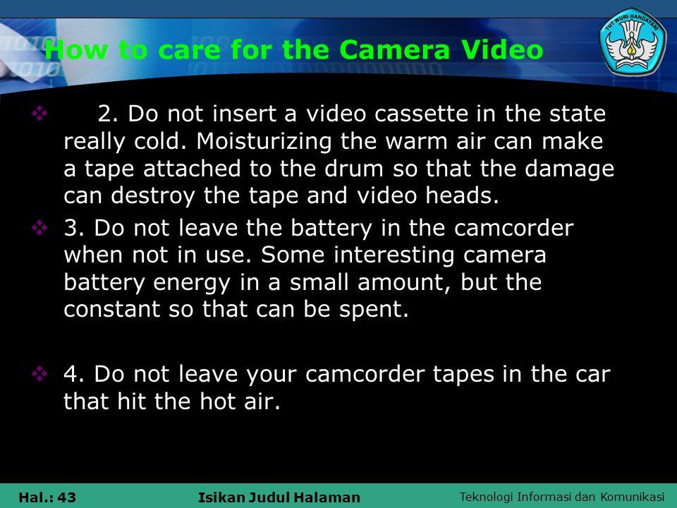 Teknologi Informasi dan Komunikasi Hal.: 43Isikan Judul Halaman How to care for the Camera Video  2.