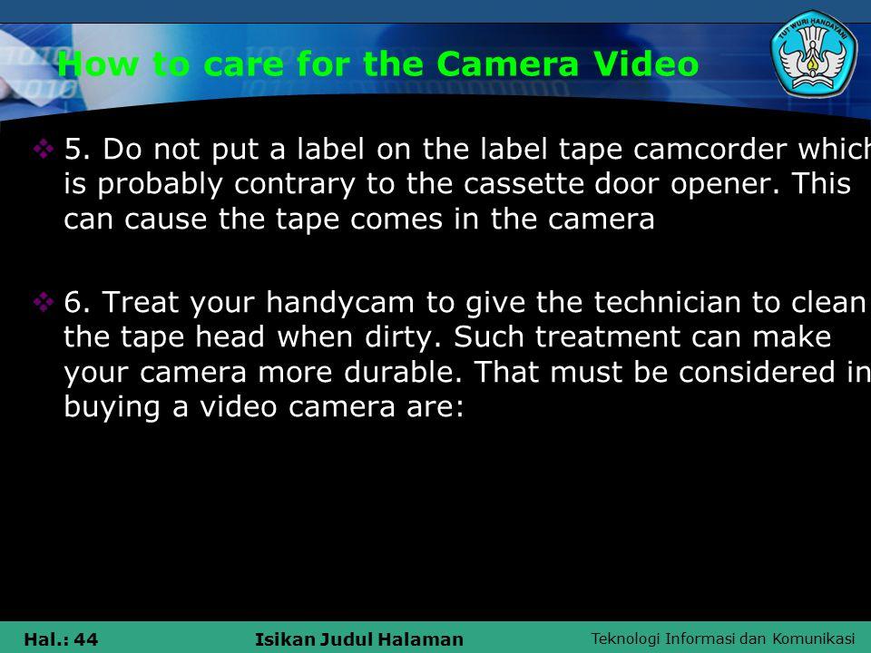 Teknologi Informasi dan Komunikasi Hal.: 44Isikan Judul Halaman How to care for the Camera Video  5.