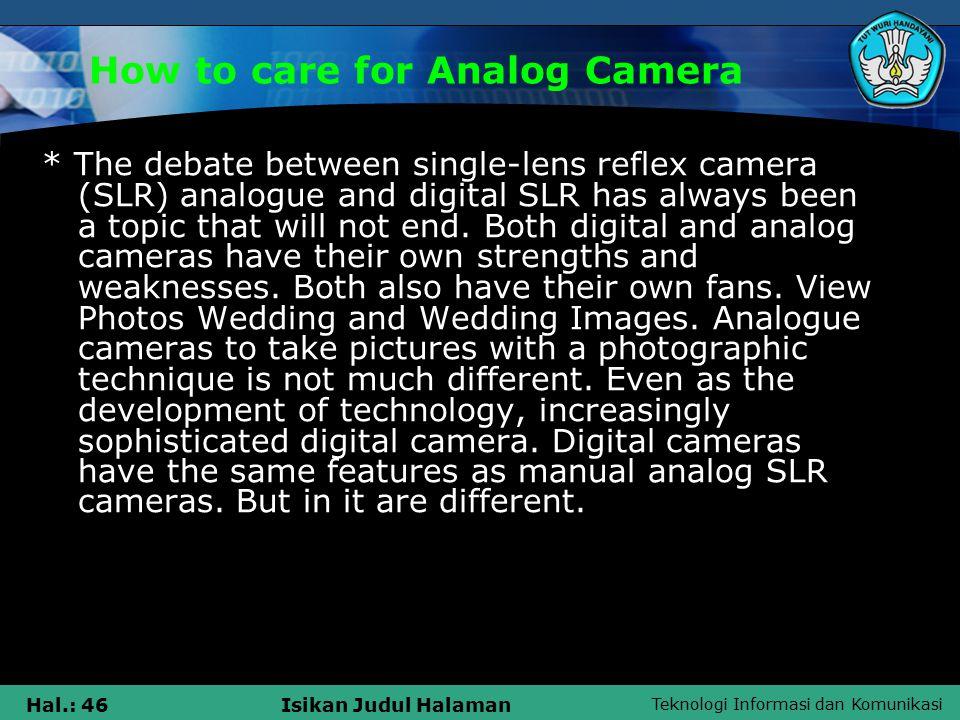 Teknologi Informasi dan Komunikasi Hal.: 47Isikan Judul Halaman How to care for Analog Camera  However, professional digital cameras designed to allow setting shutter speed, aperture and focus manually.