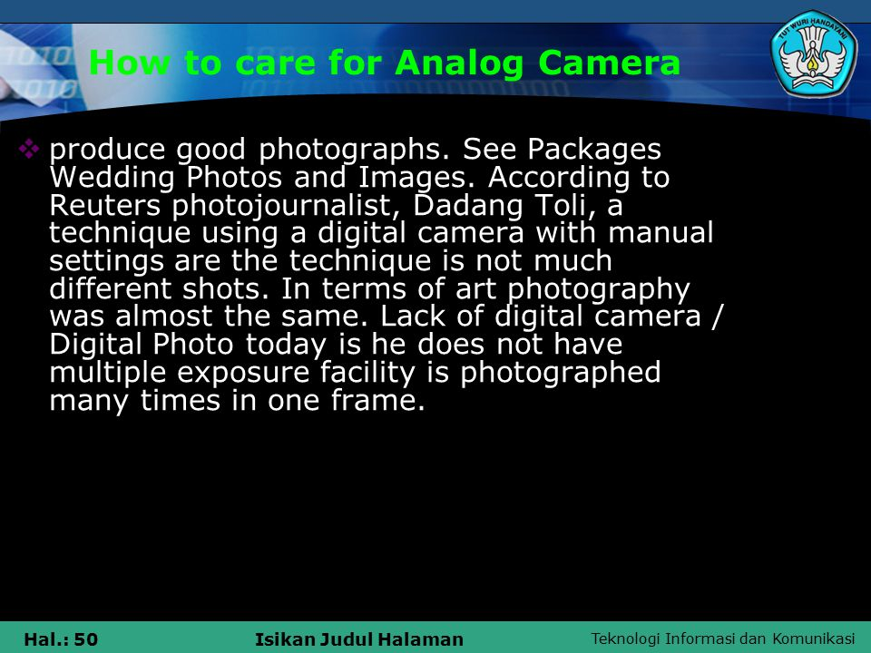 Teknologi Informasi dan Komunikasi Hal.: 50Isikan Judul Halaman How to care for Analog Camera  produce good photographs.