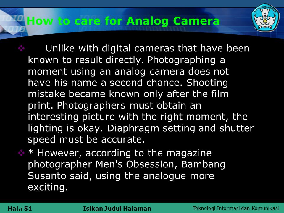 Teknologi Informasi dan Komunikasi Hal.: 51Isikan Judul Halaman How to care for Analog Camera  Unlike with digital cameras that have been known to result directly.