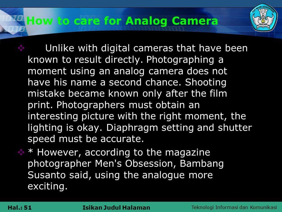 Teknologi Informasi dan Komunikasi Hal.: 51Isikan Judul Halaman How to care for Analog Camera  Unlike with digital cameras that have been known to result directly.