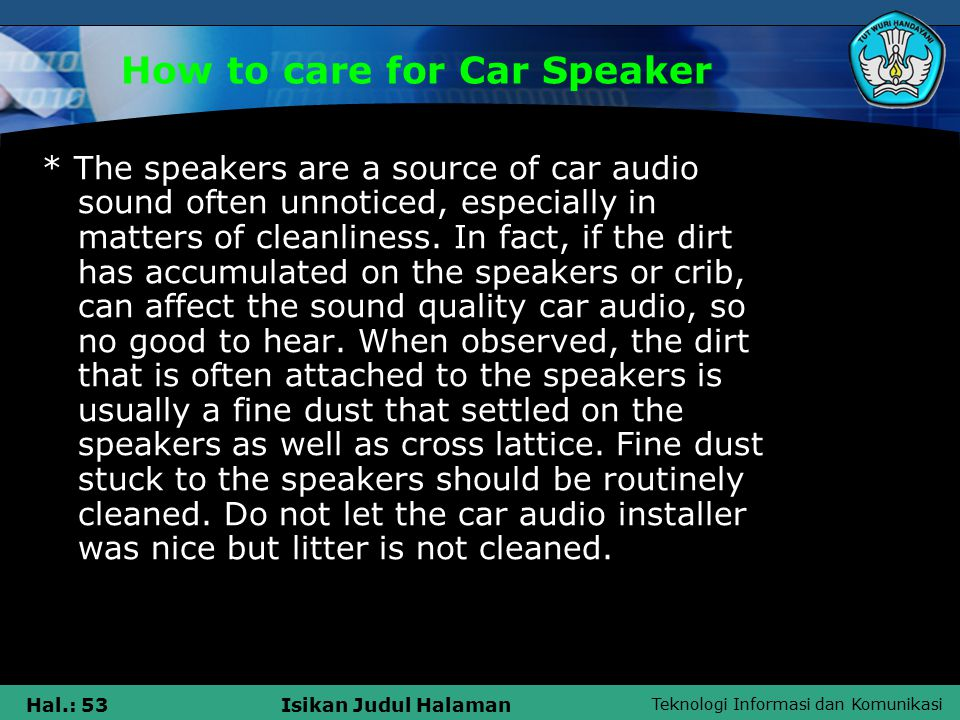 Teknologi Informasi dan Komunikasi Hal.: 53Isikan Judul Halaman How to care for Car Speaker * The speakers are a source of car audio sound often unnoticed, especially in matters of cleanliness.