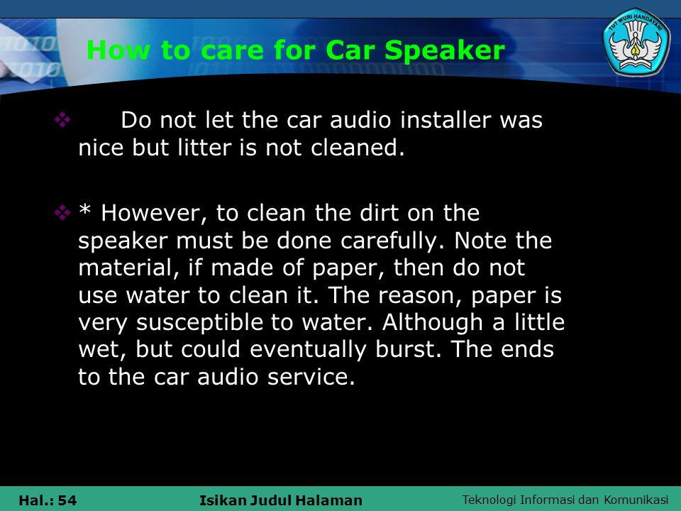 Teknologi Informasi dan Komunikasi Hal.: 54Isikan Judul Halaman How to care for Car Speaker  Do not let the car audio installer was nice but litter is not cleaned.
