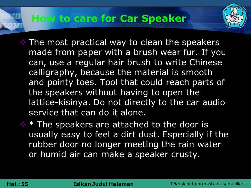 Teknologi Informasi dan Komunikasi Hal.: 55Isikan Judul Halaman How to care for Car Speaker  The most practical way to clean the speakers made from paper with a brush wear fur.