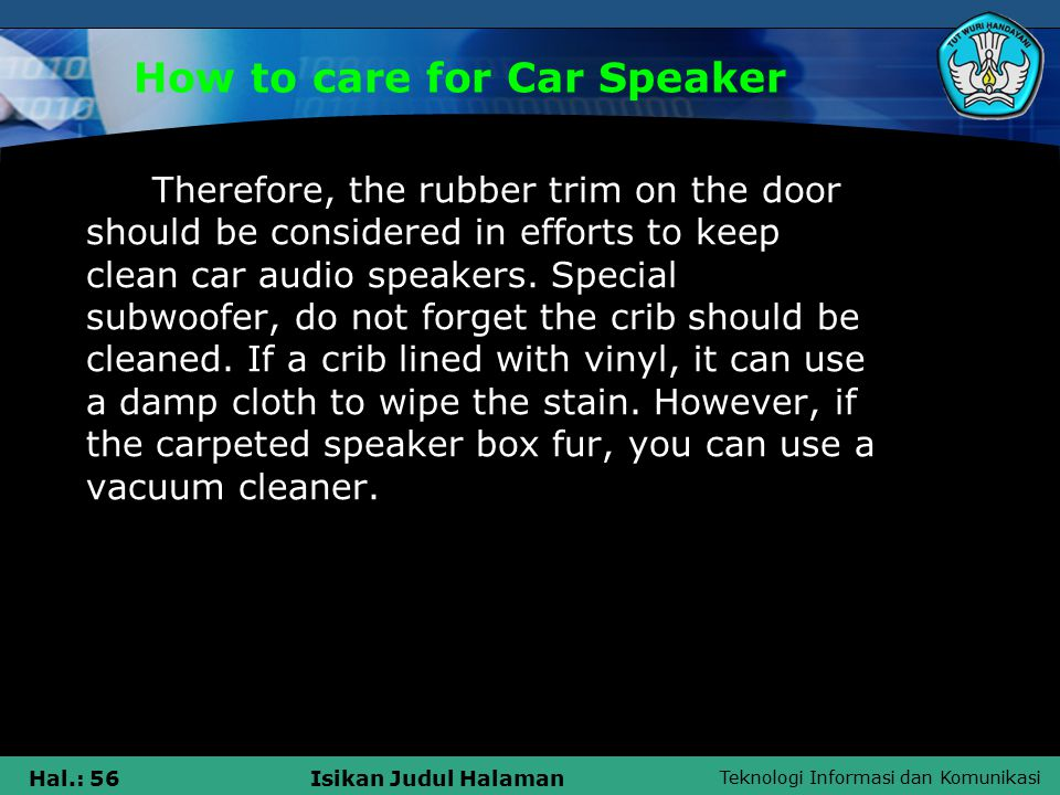 Teknologi Informasi dan Komunikasi Hal.: 56Isikan Judul Halaman How to care for Car Speaker Therefore, the rubber trim on the door should be considered in efforts to keep clean car audio speakers.