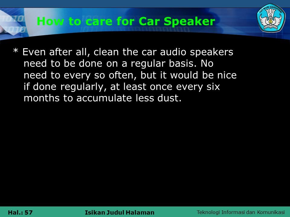 Teknologi Informasi dan Komunikasi Hal.: 57Isikan Judul Halaman How to care for Car Speaker * Even after all, clean the car audio speakers need to be done on a regular basis.