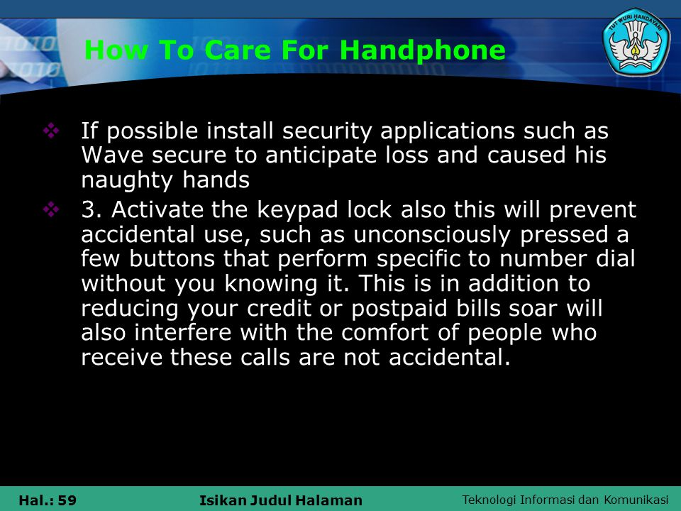 Teknologi Informasi dan Komunikasi Hal.: 59Isikan Judul Halaman How To Care For Handphone  If possible install security applications such as Wave secure to anticipate loss and caused his naughty hands  3.
