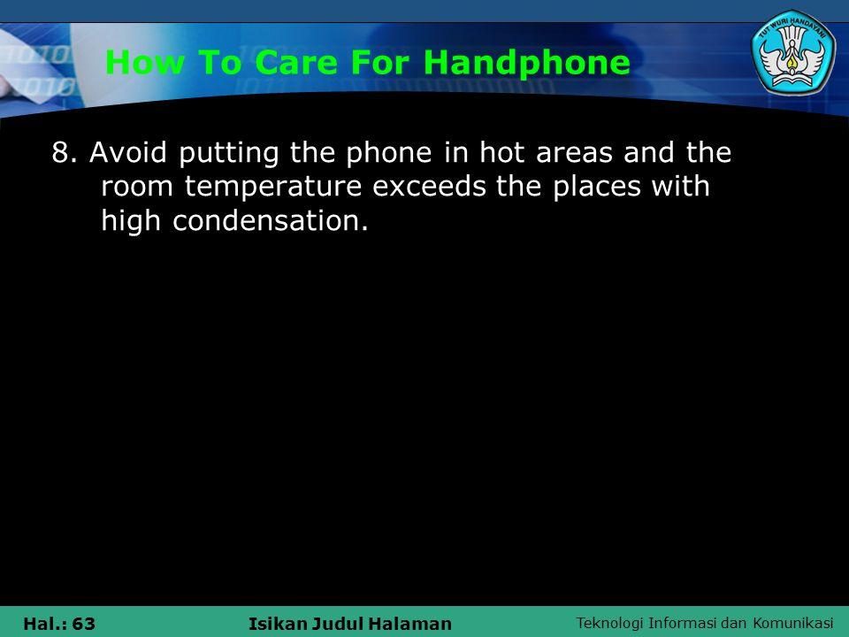 Teknologi Informasi dan Komunikasi Hal.: 63Isikan Judul Halaman How To Care For Handphone 8.