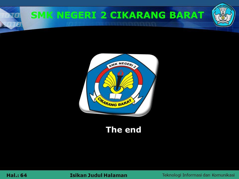 Teknologi Informasi dan Komunikasi Hal.: 64Isikan Judul Halaman SMK NEGERI 2 CIKARANG BARAT The end