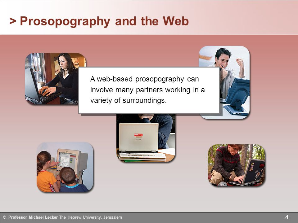 > Prosopography and the Web 4 © Professor Michael Lecker The Hebrew University, Jerusalem A web-based prosopography can involve many partners working in a variety of surroundings.