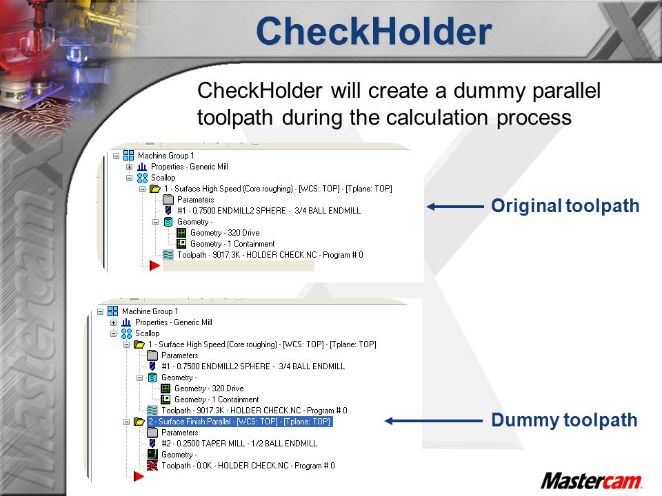 CheckHolder CheckHolder will create a dummy parallel toolpath during the calculation process Original toolpath Dummy toolpath