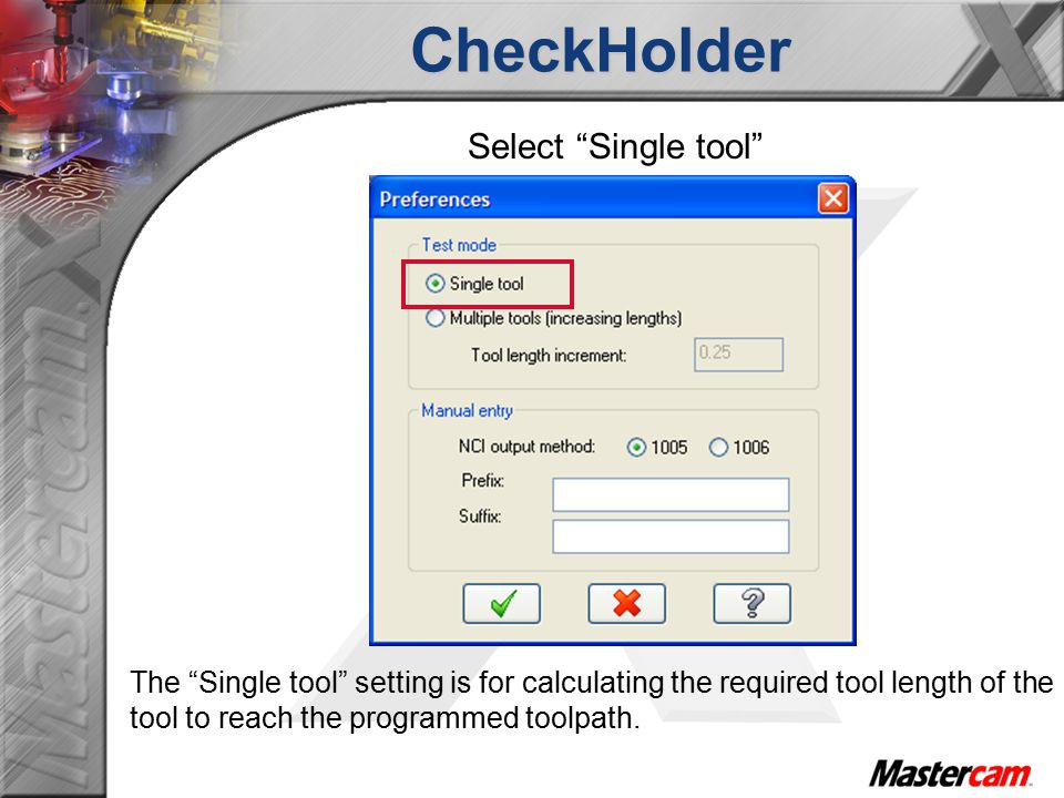 CheckHolder Select Single tool The Single tool setting is for calculating the required tool length of the tool to reach the programmed toolpath.