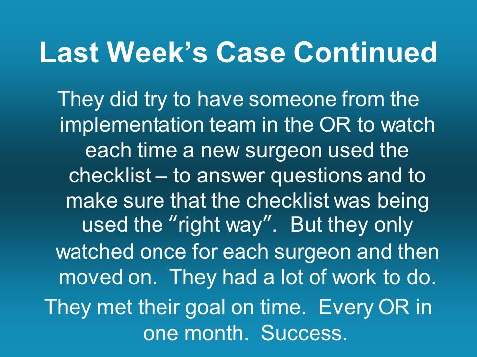 Last Week's Case Continued They did try to have someone from the implementation team in the OR to watch each time a new surgeon used the checklist – to answer questions and to make sure that the checklist was being used the right way .