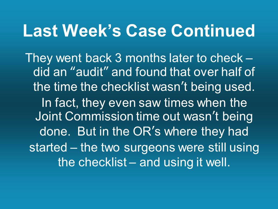 Last Week's Case Continued They went back 3 months later to check – did an audit and found that over half of the time the checklist wasn't being used.