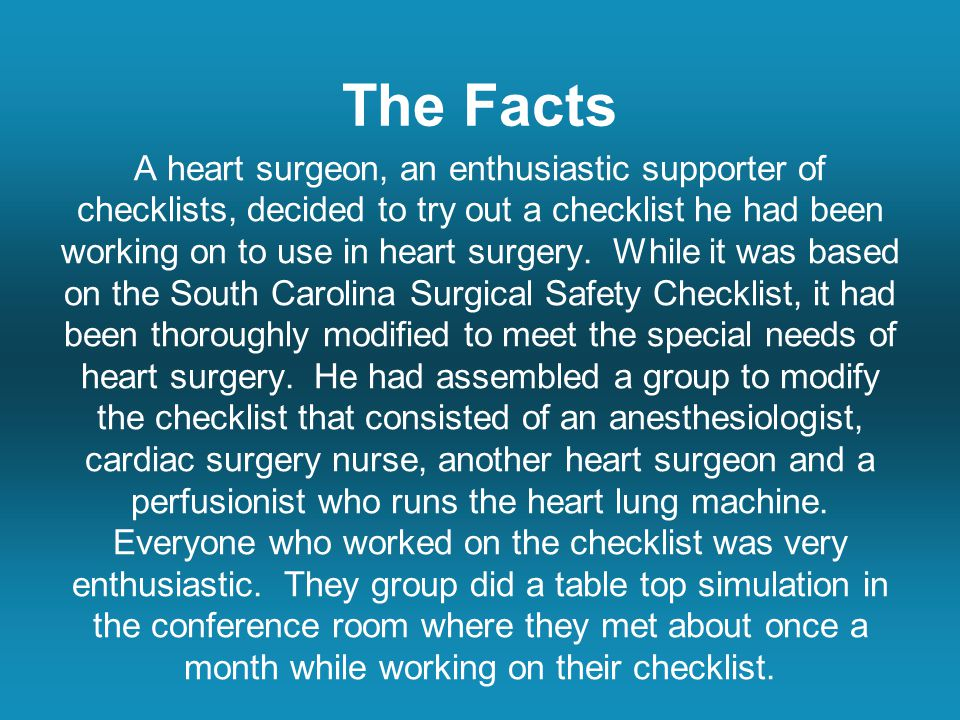 The Facts A heart surgeon, an enthusiastic supporter of checklists, decided to try out a checklist he had been working on to use in heart surgery.