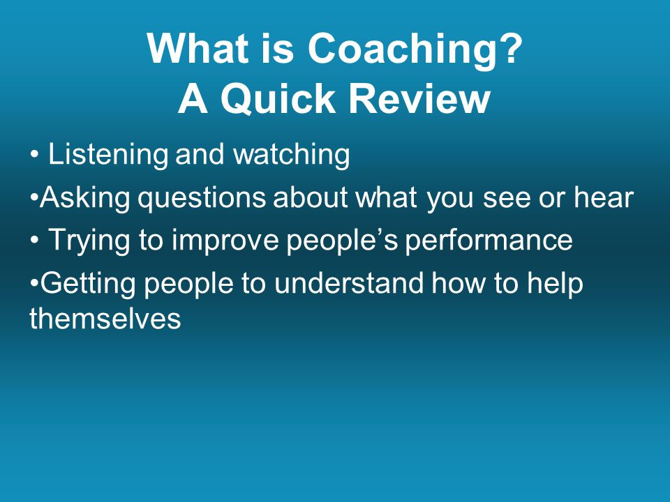 Listening and watching Asking questions about what you see or hear Trying to improve people's performance Getting people to understand how to help themselves What is Coaching.