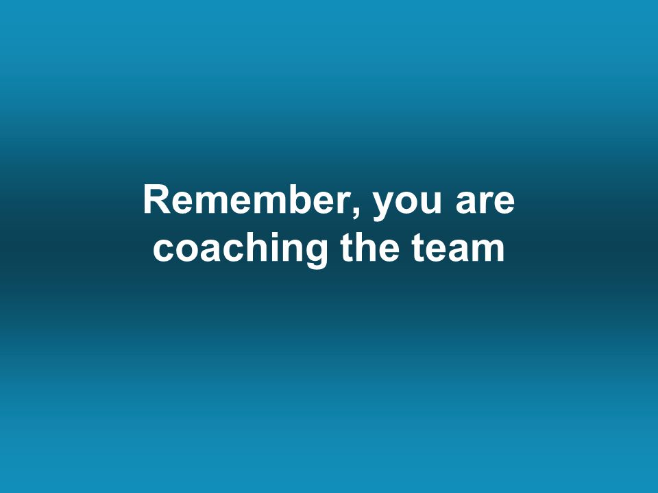 Remember, you are coaching the team