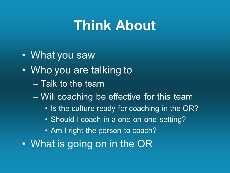 Think About What you saw Who you are talking to –Talk to the team –Will coaching be effective for this team Is the culture ready for coaching in the OR.
