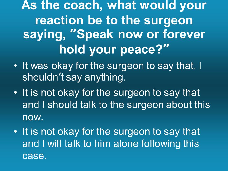 As the coach, what would your reaction be to the surgeon saying, Speak now or forever hold your peace It was okay for the surgeon to say that.