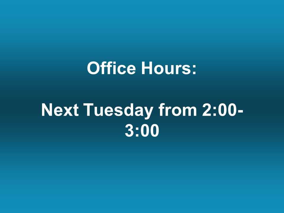Office Hours: Next Tuesday from 2:00- 3:00