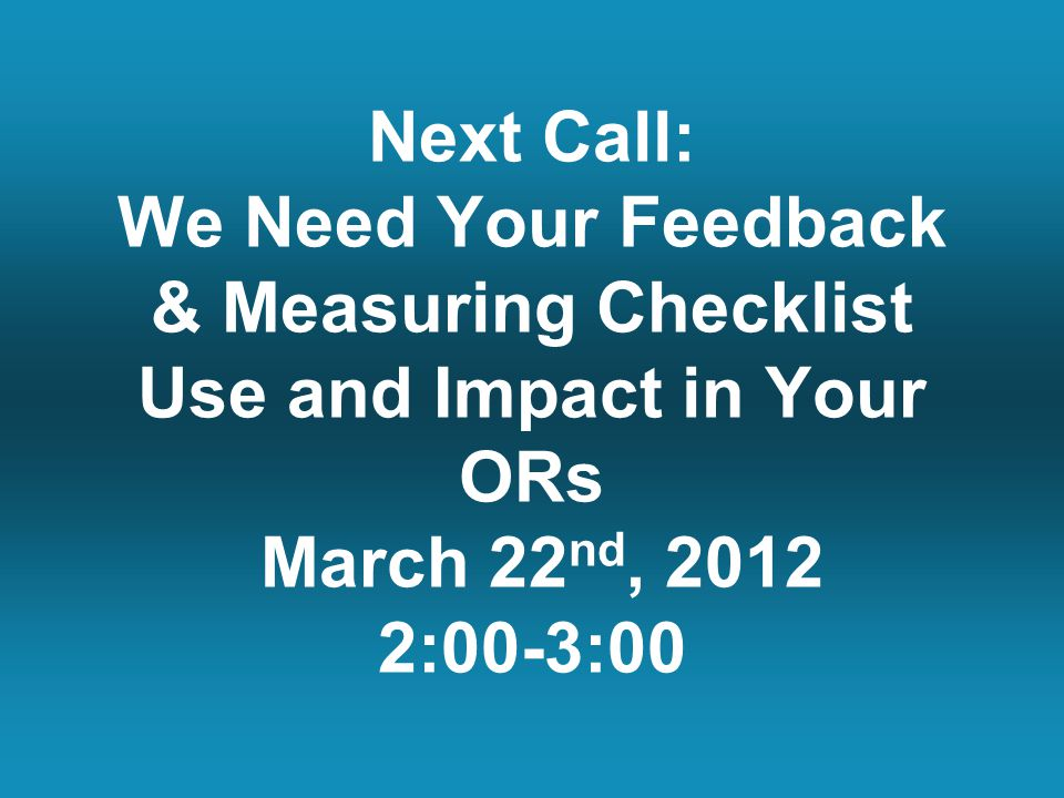 Next Call: We Need Your Feedback & Measuring Checklist Use and Impact in Your ORs March 22 nd, 2012 2:00-3:00