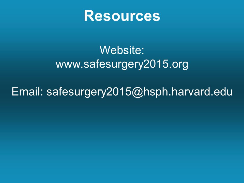 Resources Website: www.safesurgery2015.org Email: safesurgery2015@hsph.harvard.edu
