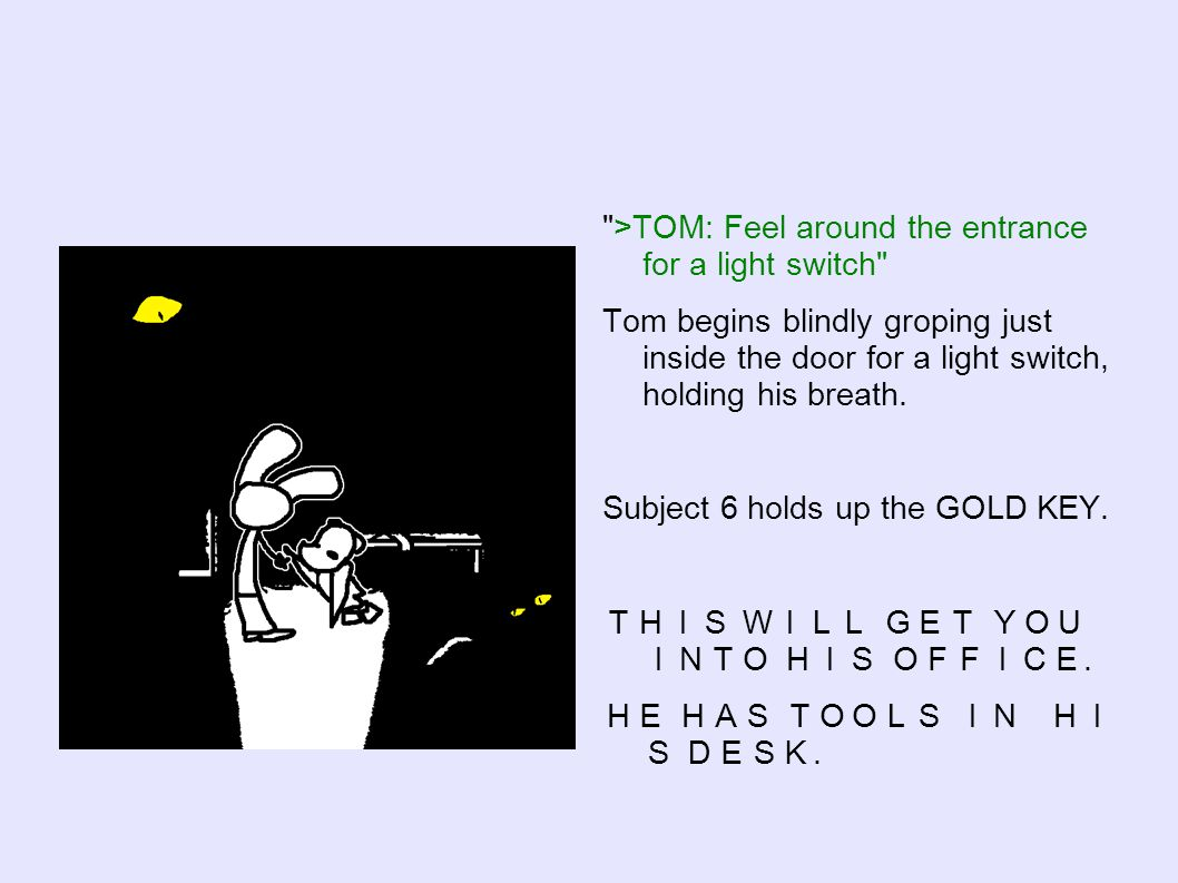 >TOM: Feel around the entrance for a light switch Tom begins blindly groping just inside the door for a light switch, holding his breath.