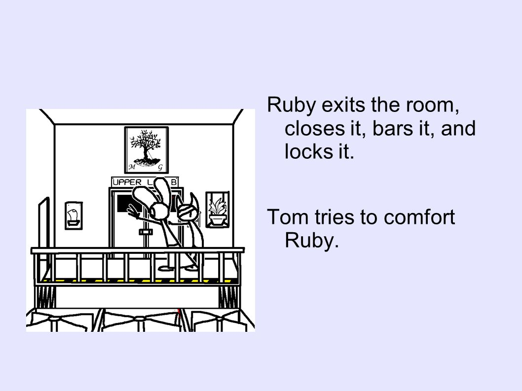 Ruby exits the room, closes it, bars it, and locks it. Tom tries to comfort Ruby.