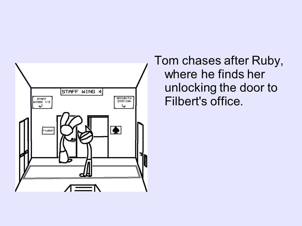 Tom chases after Ruby, where he finds her unlocking the door to Filbert s office.