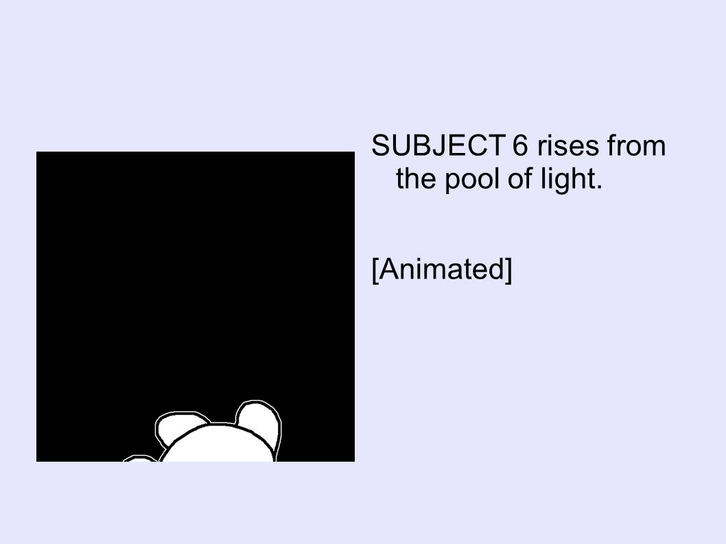 SUBJECT 6 rises from the pool of light. [Animated]
