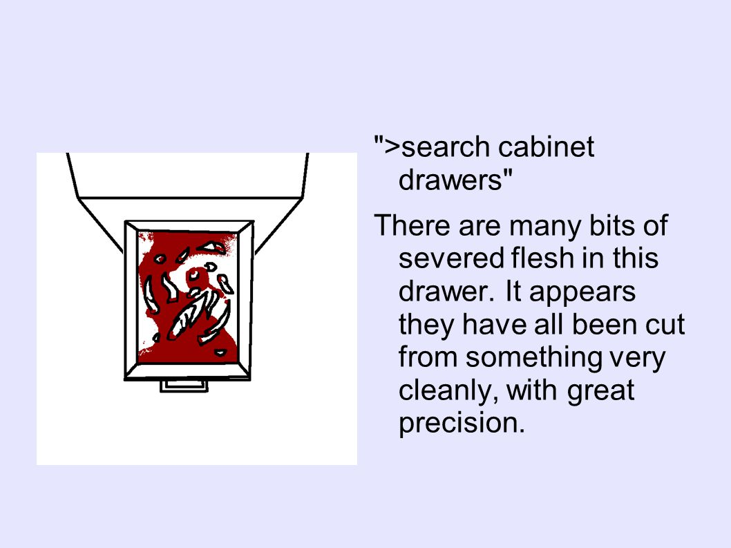 >search cabinet drawers There are many bits of severed flesh in this drawer.
