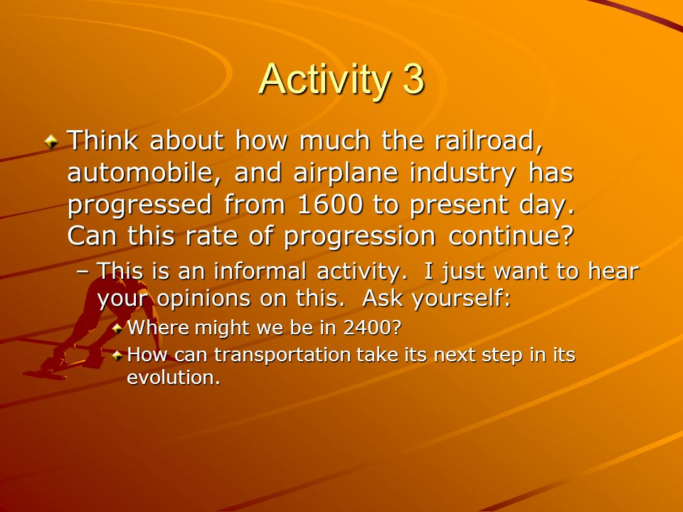 Activity 3 Think about how much the railroad, automobile, and airplane industry has progressed from 1600 to present day.