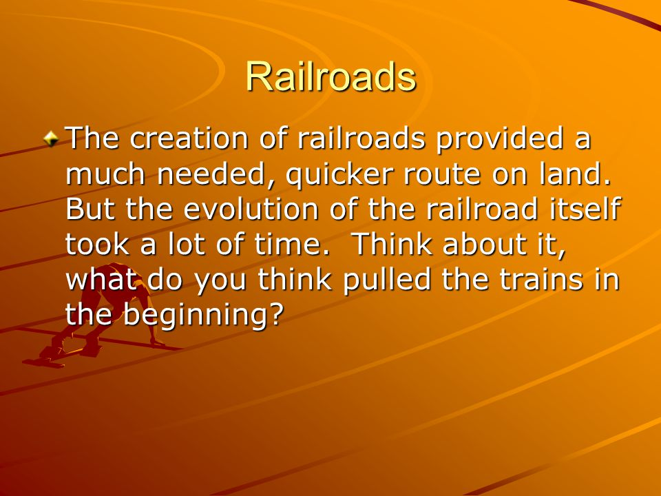 Railroads The creation of railroads provided a much needed, quicker route on land.