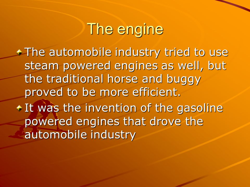 The engine The automobile industry tried to use steam powered engines as well, but the traditional horse and buggy proved to be more efficient.