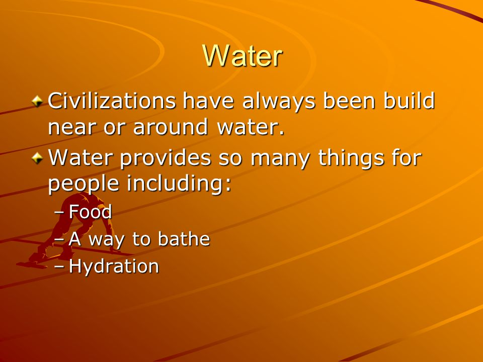 Water Civilizations have always been build near or around water.