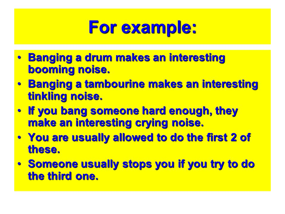 For example: Banging a drum makes an interesting booming noise.Banging a drum makes an interesting booming noise. Banging a tambourine makes an intere